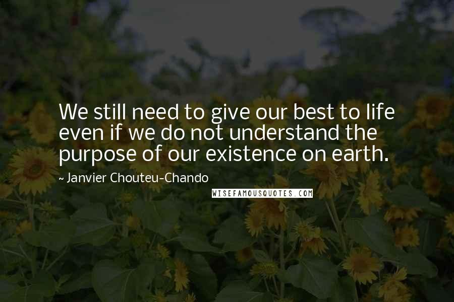 Janvier Chouteu-Chando Quotes: We still need to give our best to life even if we do not understand the purpose of our existence on earth.