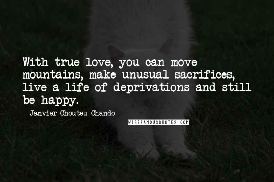Janvier Chouteu-Chando Quotes: With true love, you can move mountains, make unusual sacrifices, live a life of deprivations and still be happy.