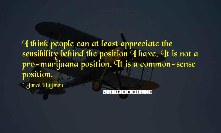 Jared Huffman Quotes: I think people can at least appreciate the sensibility behind the position I have. It is not a pro-marijuana position. It is a common-sense position.