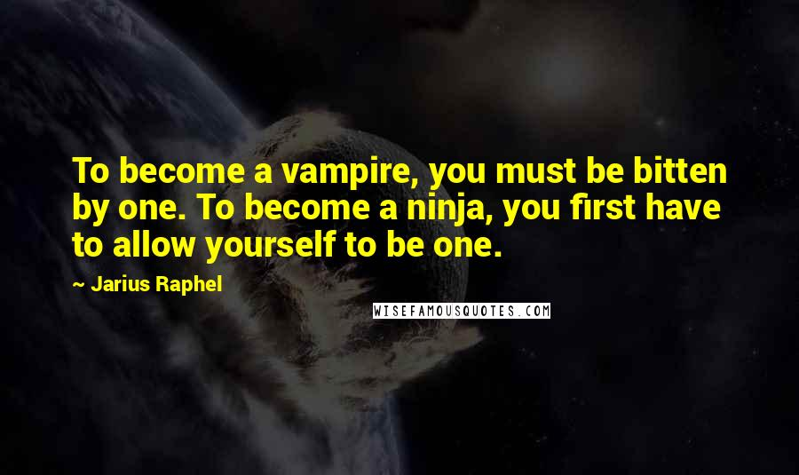 Jarius Raphel Quotes: To become a vampire, you must be bitten by one. To become a ninja, you first have to allow yourself to be one.