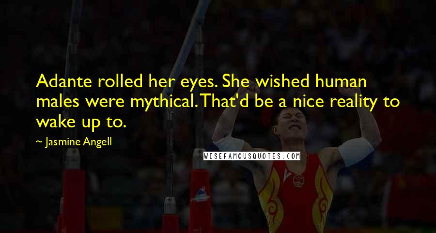 Jasmine Angell Quotes: Adante rolled her eyes. She wished human males were mythical. That'd be a nice reality to wake up to.