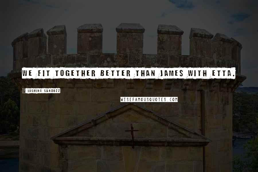 Jasmine Sandozz Quotes: We fit together better than James with Etta.