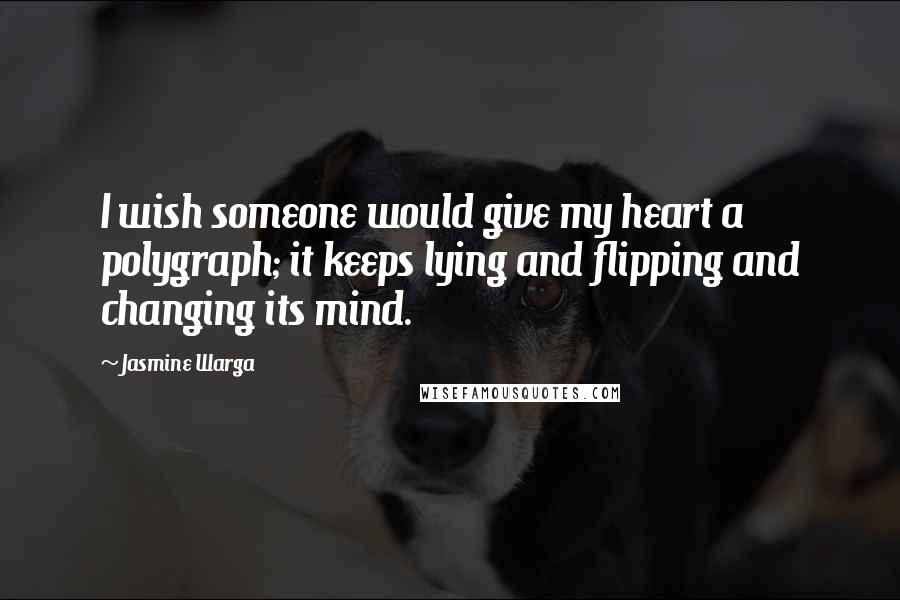 Jasmine Warga Quotes: I wish someone would give my heart a polygraph; it keeps lying and flipping and changing its mind.