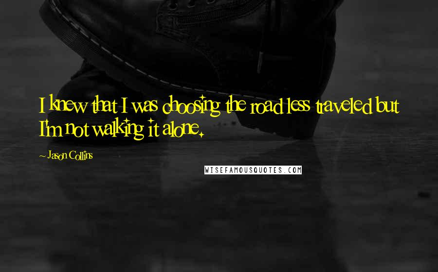Jason Collins Quotes: I knew that I was choosing the road less traveled but I'm not walking it alone.