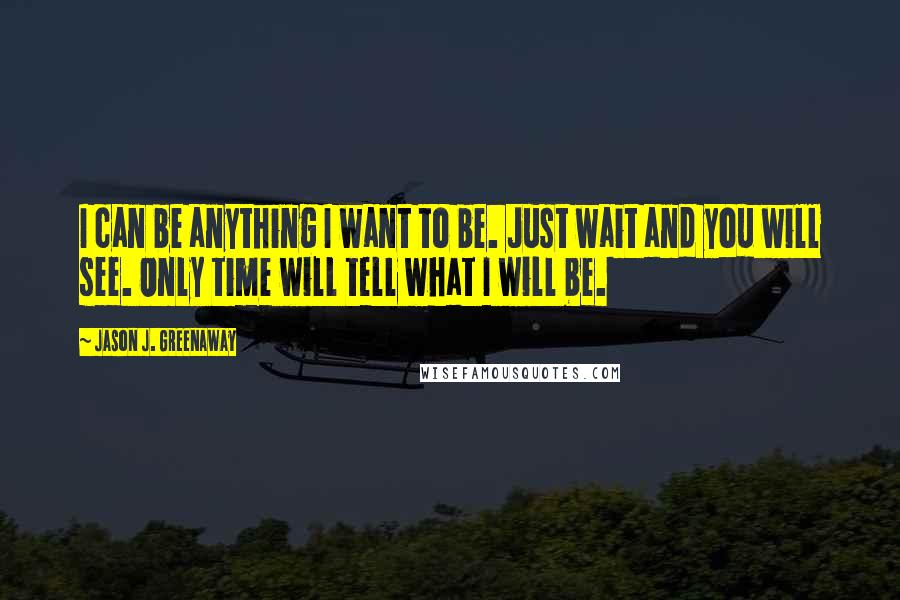 Jason J. Greenaway Quotes: I can be anything I want to be. Just wait and you will see. Only time will tell what I will be.