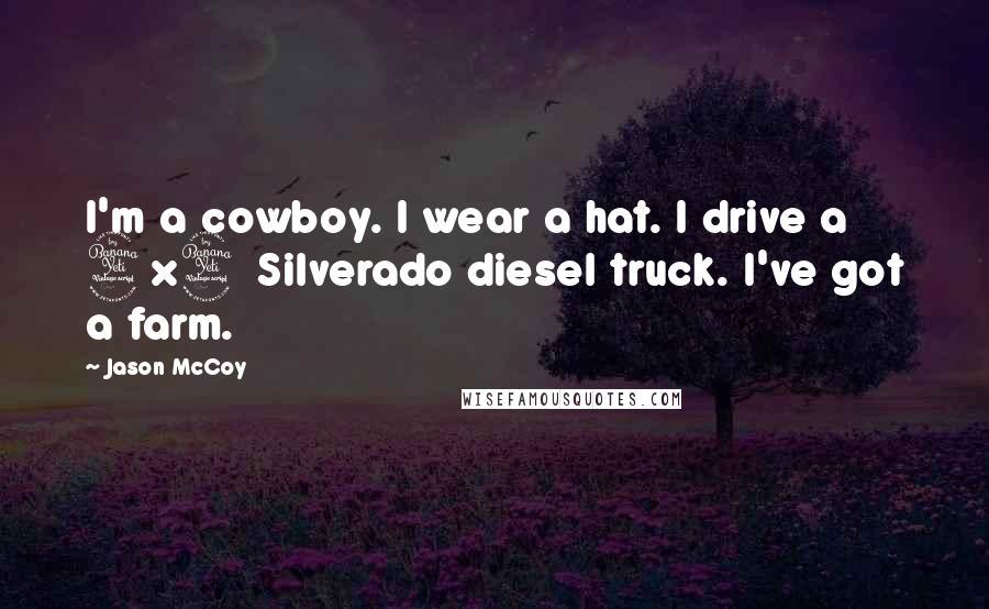 Jason McCoy Quotes: I'm a cowboy. I wear a hat. I drive a 4x4 Silverado diesel truck. I've got a farm.