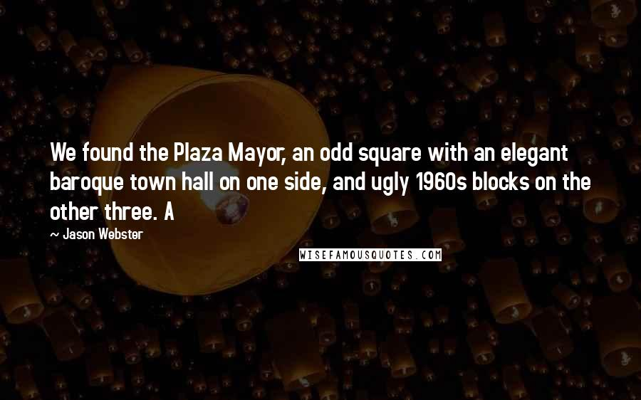 Jason Webster Quotes: We found the Plaza Mayor, an odd square with an elegant baroque town hall on one side, and ugly 1960s blocks on the other three. A