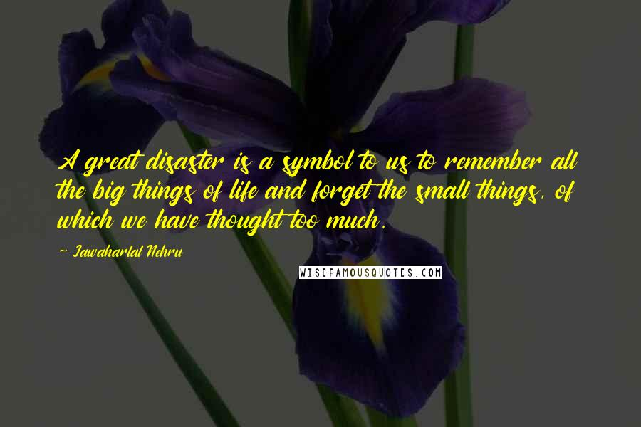 Jawaharlal Nehru Quotes: A great disaster is a symbol to us to remember all the big things of life and forget the small things, of which we have thought too much.