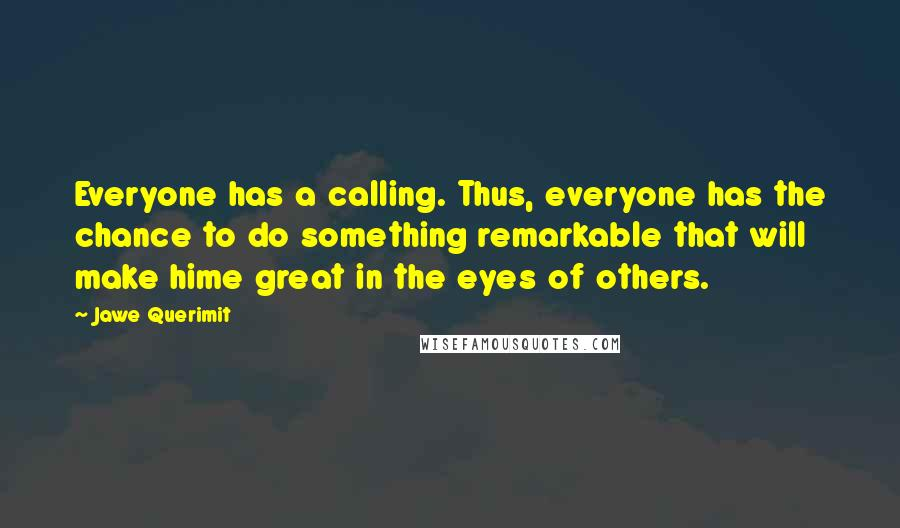 Jawe Querimit Quotes: Everyone has a calling. Thus, everyone has the chance to do something remarkable that will make hime great in the eyes of others.