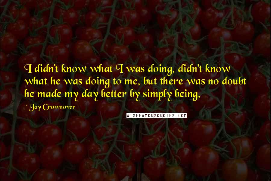 Jay Crownover Quotes: I didn't know what I was doing, didn't know what he was doing to me, but there was no doubt he made my day better by simply being.