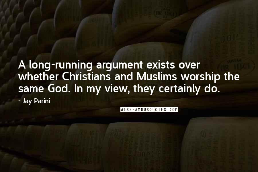 Jay Parini Quotes: A long-running argument exists over whether Christians and Muslims worship the same God. In my view, they certainly do.