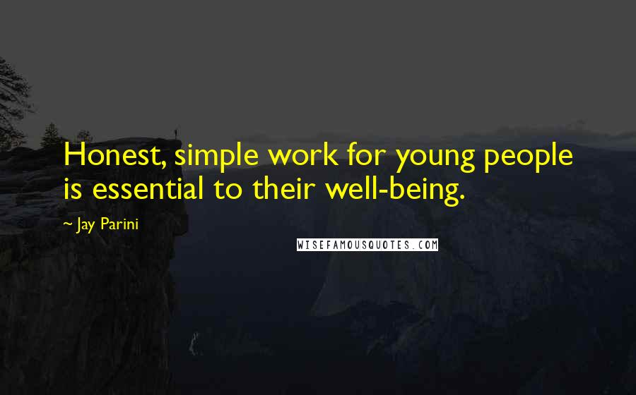 Jay Parini Quotes: Honest, simple work for young people is essential to their well-being.