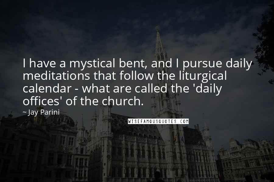 Jay Parini Quotes: I have a mystical bent, and I pursue daily meditations that follow the liturgical calendar - what are called the 'daily offices' of the church.