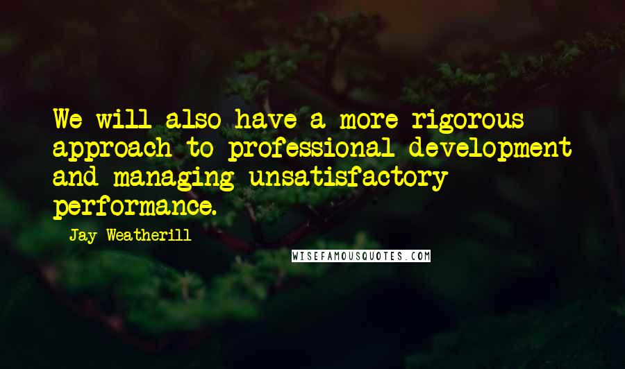 Jay Weatherill Quotes: We will also have a more rigorous approach to professional development and managing unsatisfactory performance.