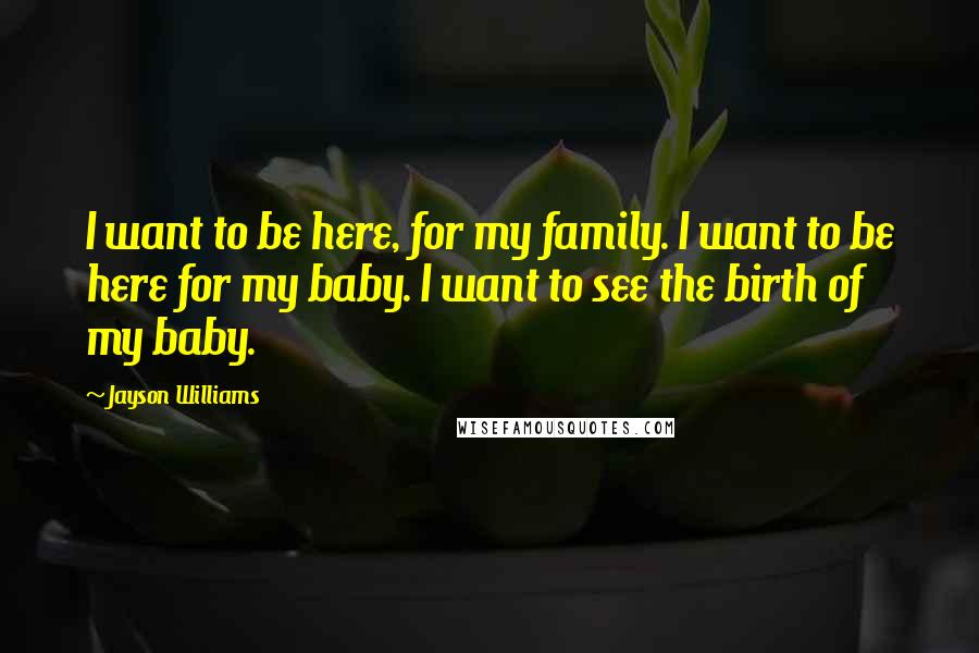 Jayson Williams Quotes: I want to be here, for my family. I want to be here for my baby. I want to see the birth of my baby.