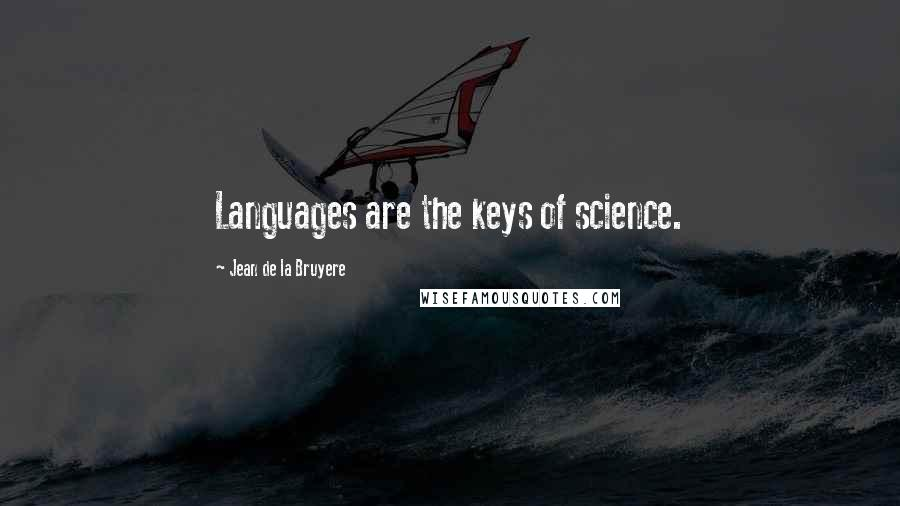 Jean De La Bruyere Quotes: Languages are the keys of science.