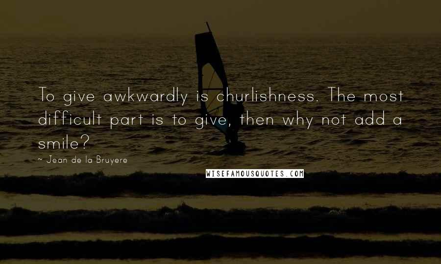Jean De La Bruyere Quotes: To give awkwardly is churlishness. The most difficult part is to give, then why not add a smile?