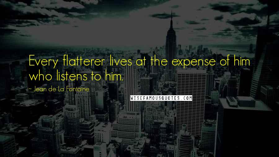 Jean De La Fontaine Quotes: Every flatterer lives at the expense of him who listens to him.