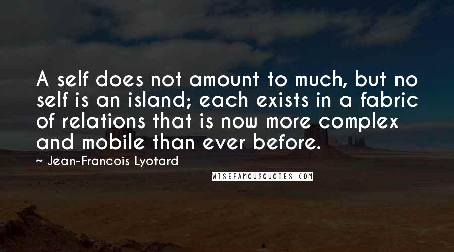 Jean-Francois Lyotard Quotes: A self does not amount to much, but no self is an island; each exists in a fabric of relations that is now more complex and mobile than ever before.