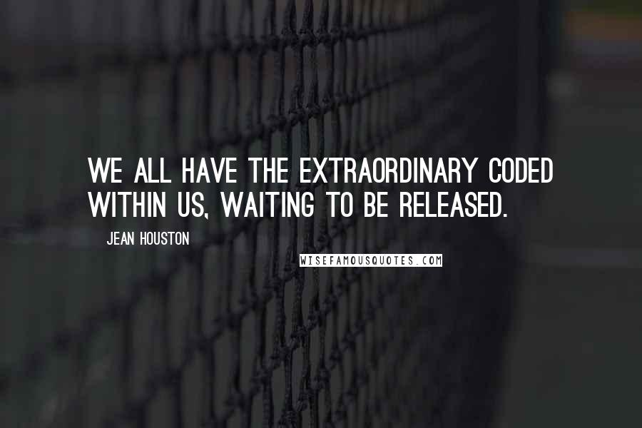Jean Houston Quotes: We all have the extraordinary coded within us, waiting to be released.