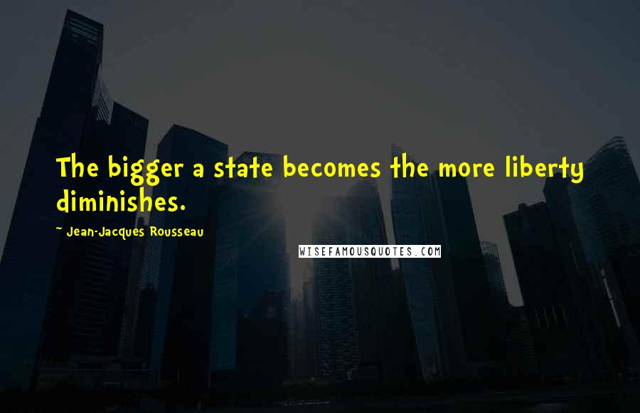 Jean-Jacques Rousseau Quotes: The bigger a state becomes the more liberty diminishes.