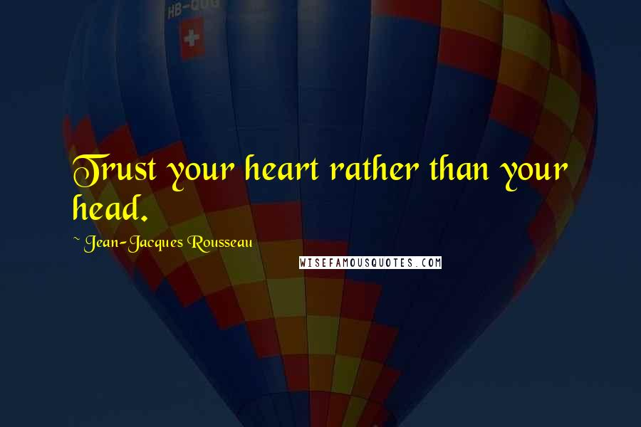 Jean-Jacques Rousseau Quotes: Trust your heart rather than your head.