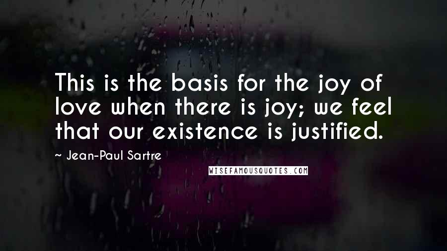 Jean-Paul Sartre Quotes: This is the basis for the joy of love when there is joy; we feel that our existence is justified.