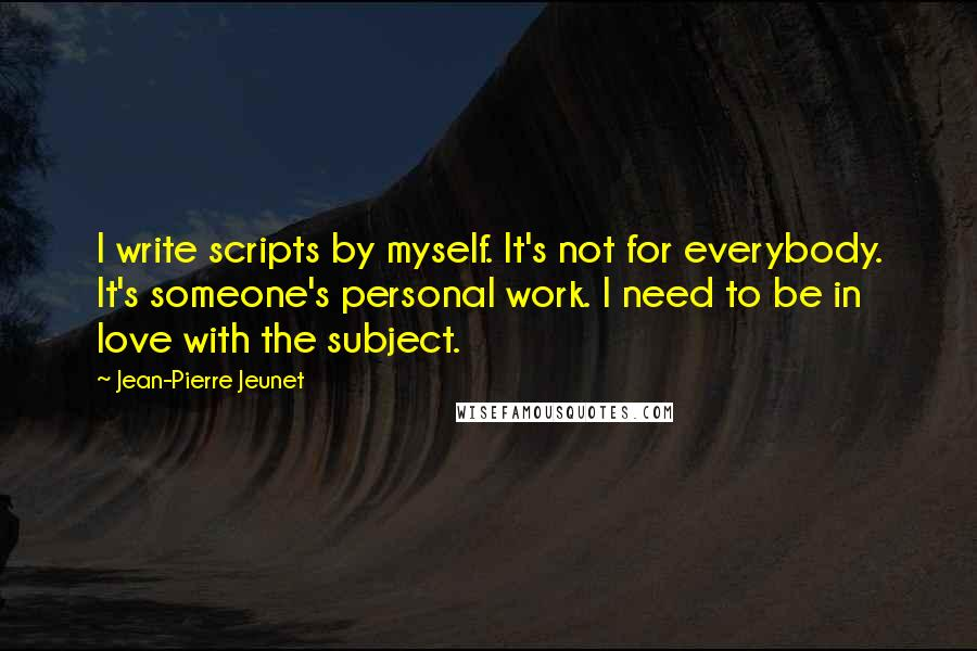 Jean-Pierre Jeunet Quotes: I write scripts by myself. It's not for everybody. It's someone's personal work. I need to be in love with the subject.