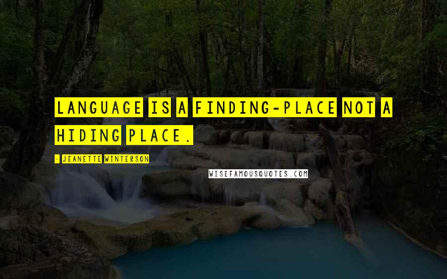 Jeanette Winterson Quotes: Language is a finding-place not a hiding place.