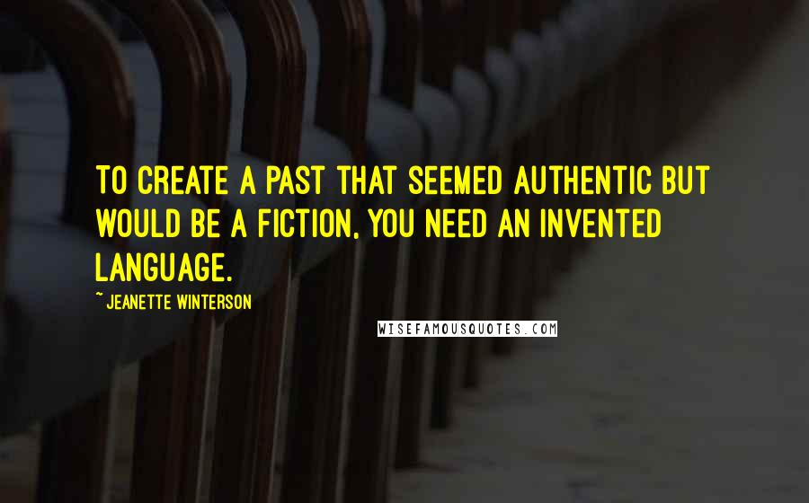 Jeanette Winterson Quotes: To create a past that seemed authentic but would be a fiction, you need an invented language.
