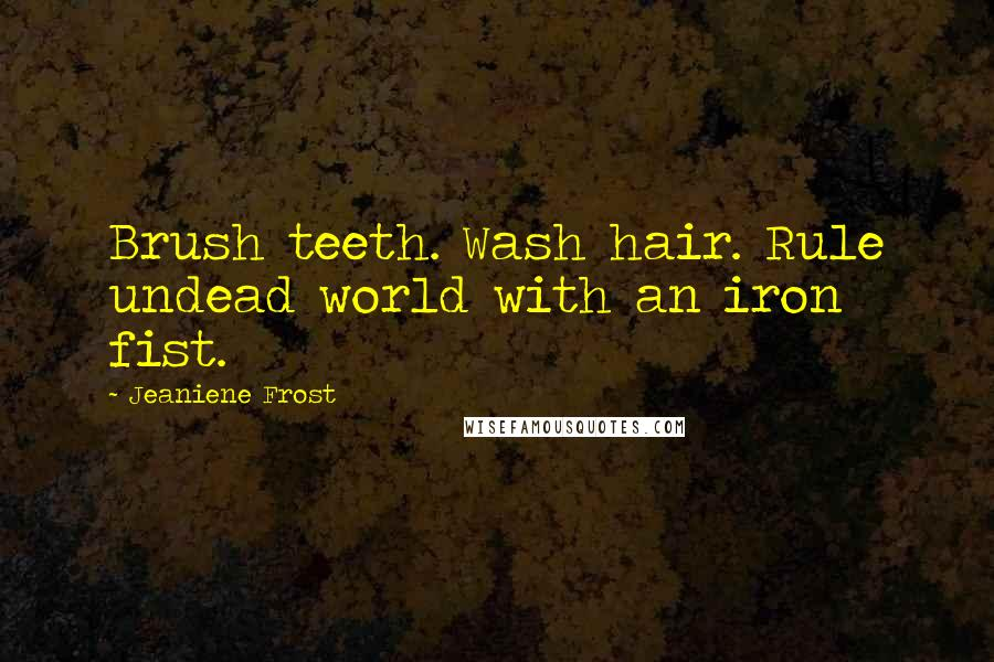 Jeaniene Frost Quotes: Brush teeth. Wash hair. Rule undead world with an iron fist.
