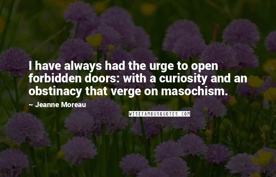 Jeanne Moreau Quotes: I have always had the urge to open forbidden doors: with a curiosity and an obstinacy that verge on masochism.