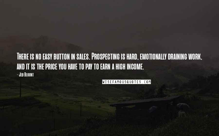 Jeb Blount Quotes: There is no easy button in sales. Prospecting is hard, emotionally draining work, and it is the price you have to pay to earn a high income.