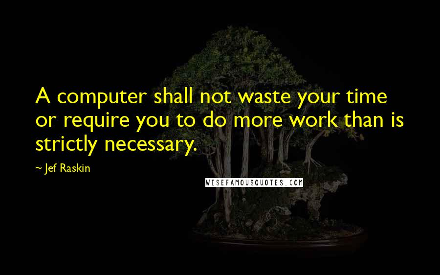 Jef Raskin Quotes: A computer shall not waste your time or require you to do more work than is strictly necessary.