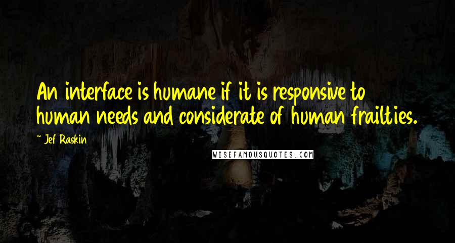 Jef Raskin Quotes: An interface is humane if it is responsive to human needs and considerate of human frailties.