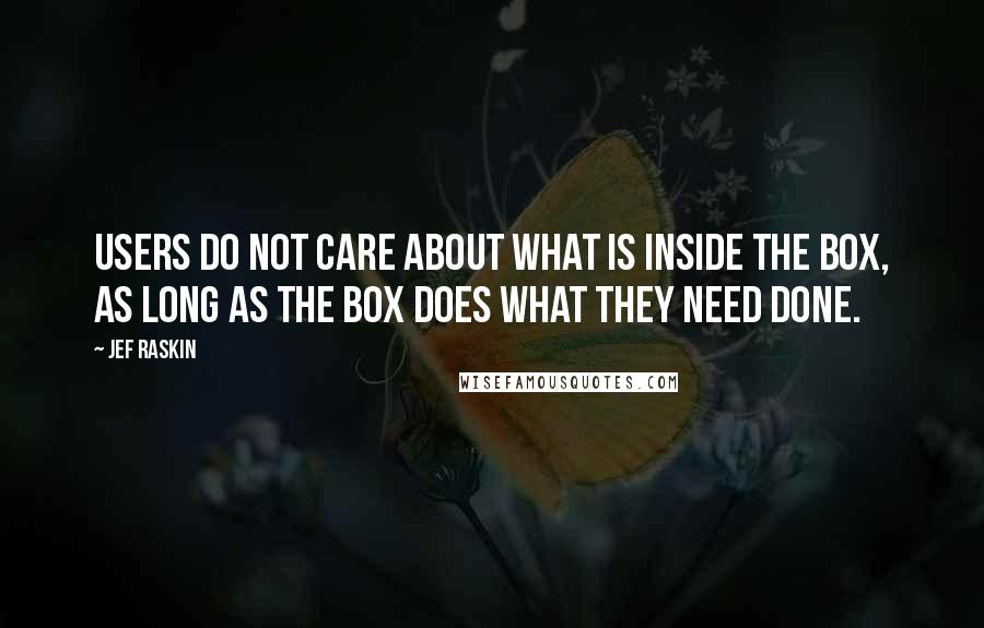 Jef Raskin Quotes: Users do not care about what is inside the box, as long as the box does what they need done.