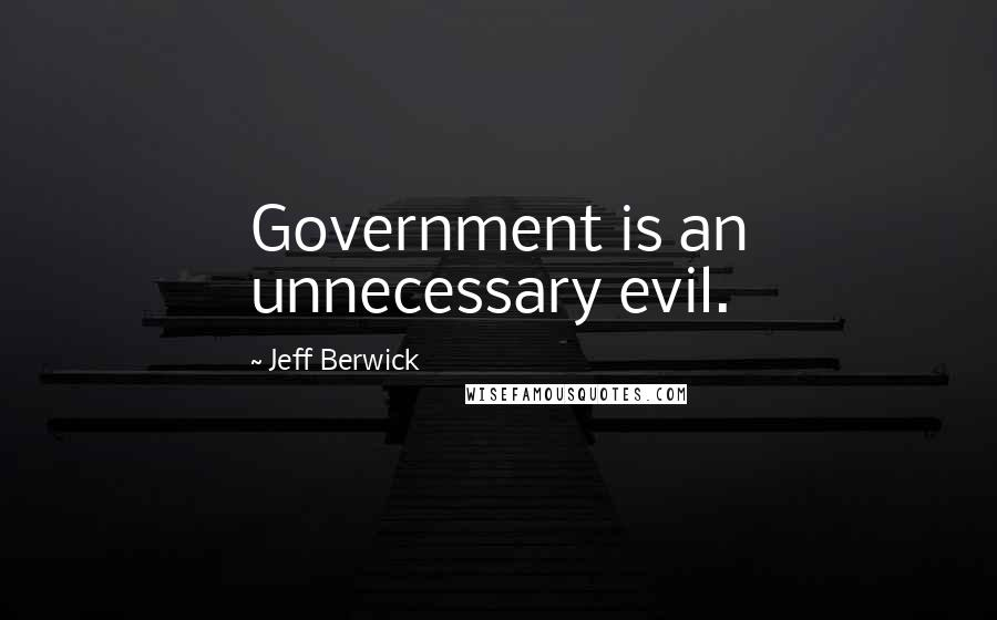 Jeff Berwick Quotes: Government is an unnecessary evil.