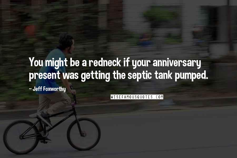 Jeff Foxworthy Quotes: You might be a redneck if your anniversary present was getting the septic tank pumped.