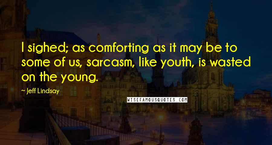 Jeff Lindsay Quotes: I sighed; as comforting as it may be to some of us, sarcasm, like youth, is wasted on the young.