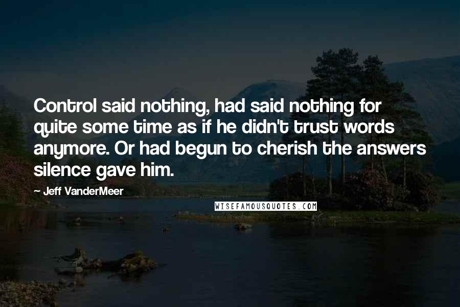 Jeff VanderMeer Quotes: Control said nothing, had said nothing for quite some time as if he didn't trust words anymore. Or had begun to cherish the answers silence gave him.