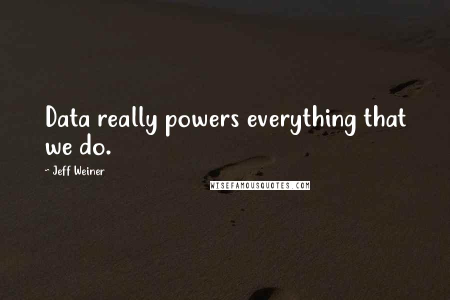 Jeff Weiner Quotes: Data really powers everything that we do.