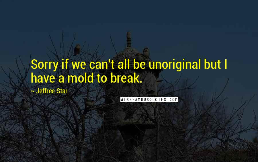 Jeffree Star Quotes: Sorry if we can't all be unoriginal but I have a mold to break.
