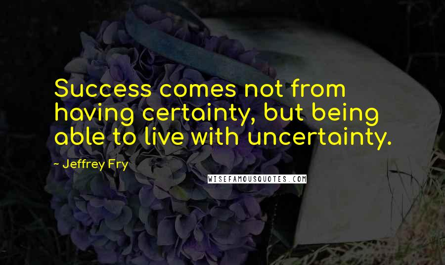 Jeffrey Fry Quotes: Success comes not from having certainty, but being able to live with uncertainty.