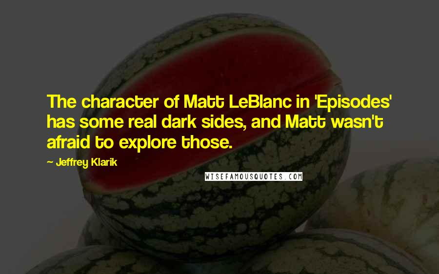 Jeffrey Klarik Quotes: The character of Matt LeBlanc in 'Episodes' has some real dark sides, and Matt wasn't afraid to explore those.