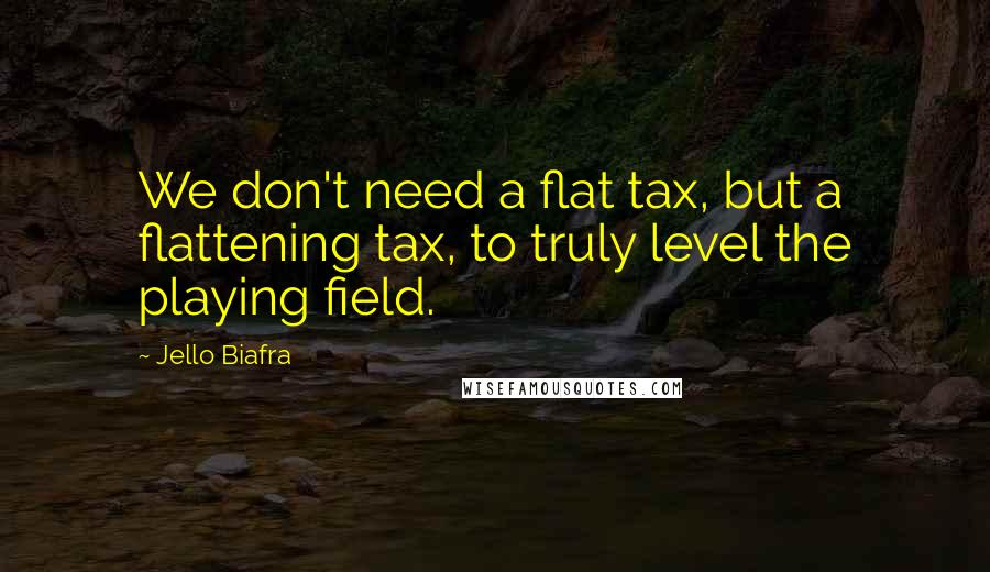 Jello Biafra Quotes: We don't need a flat tax, but a flattening tax, to truly level the playing field.