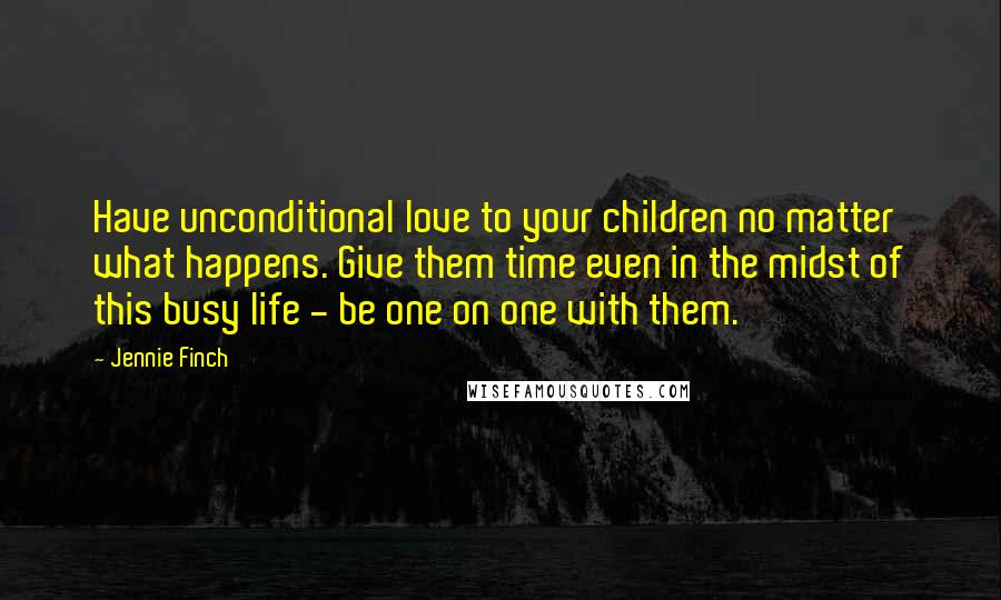 Jennie Finch Quotes: Have unconditional love to your children no matter what happens. Give them time even in the midst of this busy life - be one on one with them.