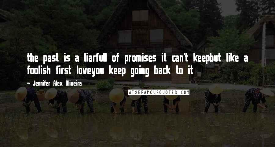 Jennifer Alex Oliveira Quotes: the past is a liarfull of promises it can't keepbut like a foolish first loveyou keep going back to it