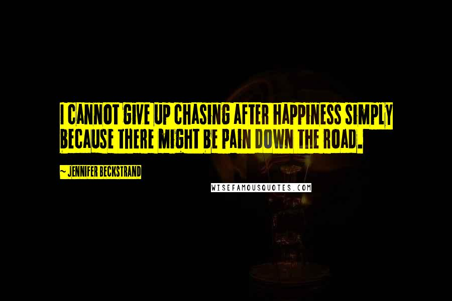 Jennifer Beckstrand Quotes: I cannot give up chasing after happiness simply because there might be pain down the road.