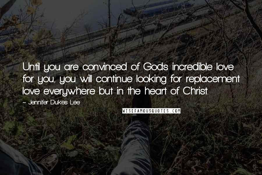 Jennifer Dukes Lee Quotes: Until you are convinced of God's incredible love for you, you will continue looking for replacement love everywhere but in the heart of Christ.