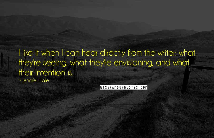 Jennifer Hale Quotes: I like it when I can hear directly from the writer: what they're seeing, what they're envisioning, and what their intention is.